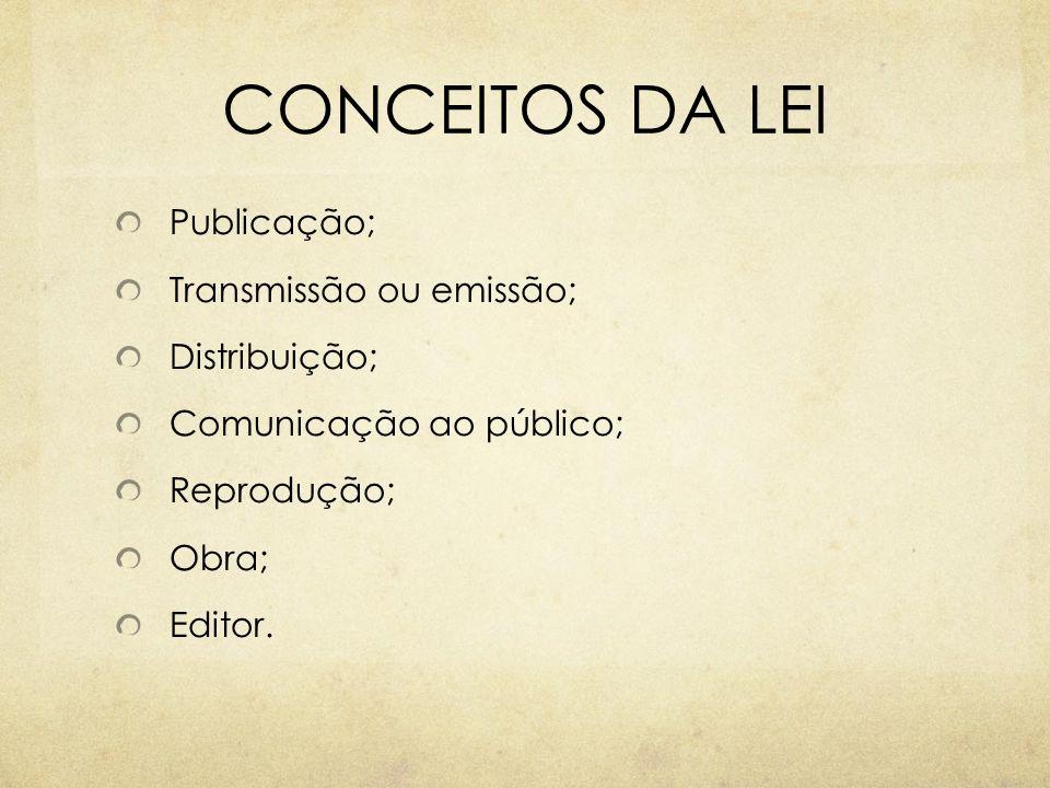 CONCEITOS DA LEI Publicação; Transmissão ou emissão; Distribuição; Comunicação ao público; Reprodução; Obra; Editor.