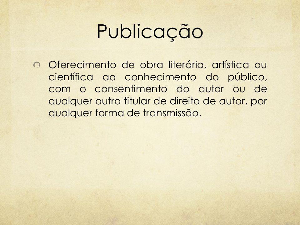 Publicação Oferecimento de obra literária, artística ou científica ao conhecimento do público, com o consentimento do autor ou de qualquer outro titul