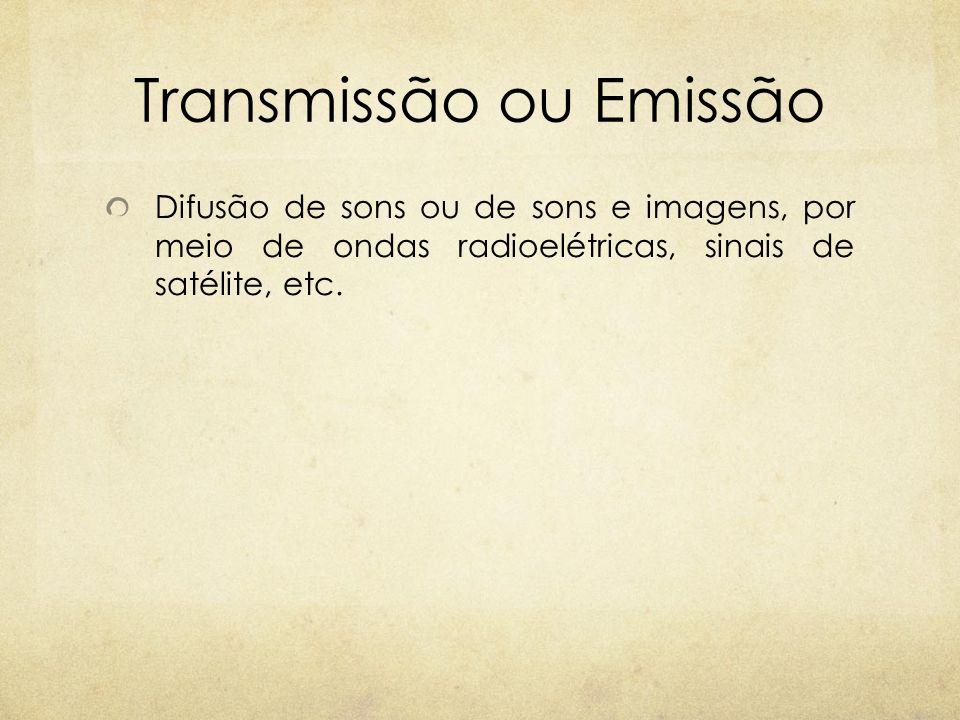 Transmissão ou Emissão Difusão de sons ou de sons e imagens, por meio de ondas radioelétricas, sinais de satélite, etc.