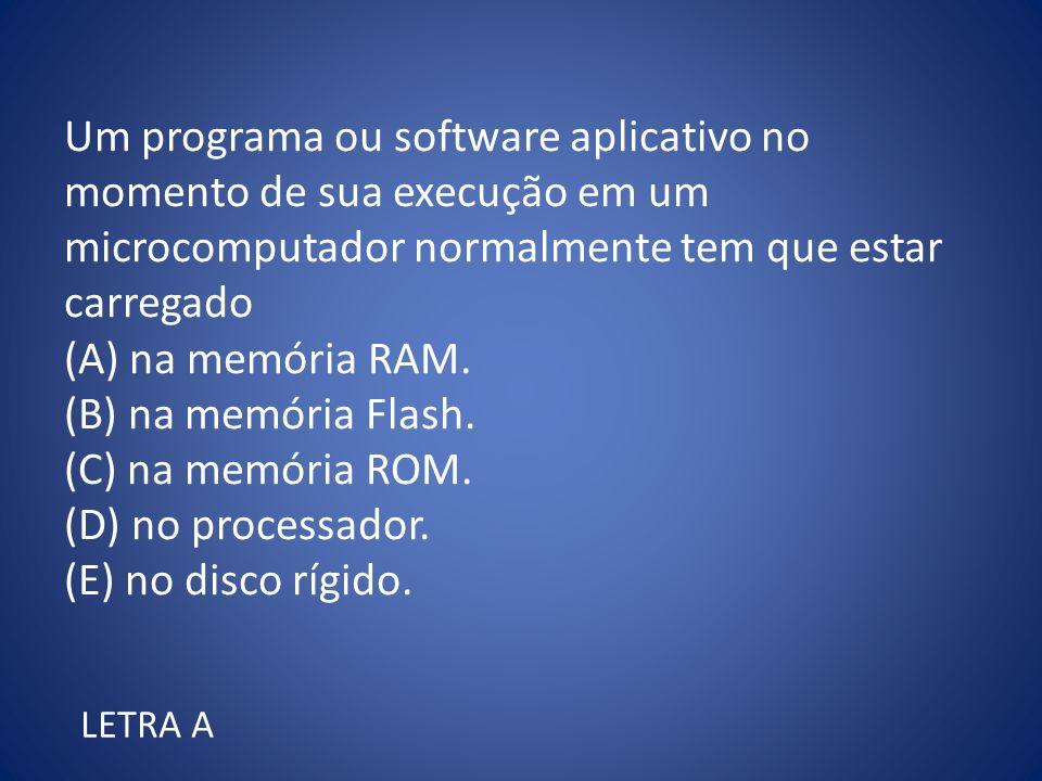 Um programa ou software aplicativo no momento de sua execução em um microcomputador normalmente tem que estar carregado (A) na memória RAM. (B) na mem