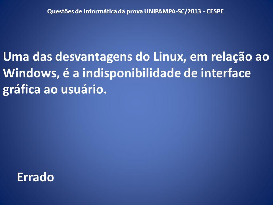 Uma das desvantagens do Linux, em relação ao Windows, é a indisponibilidade de interface gráfica ao usuário. Questões de informática da prova UNIPAMPA