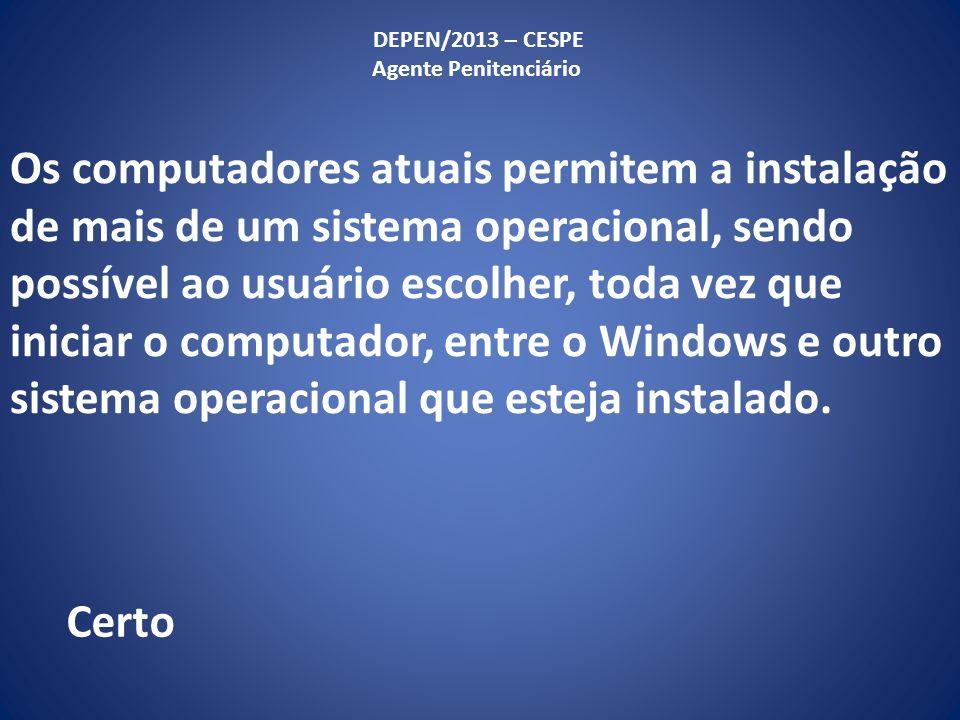 Os computadores atuais permitem a instalação de mais de um sistema operacional, sendo possível ao usuário escolher, toda vez que iniciar o computador, entre o Windows e outro sistema operacional que esteja instalado.