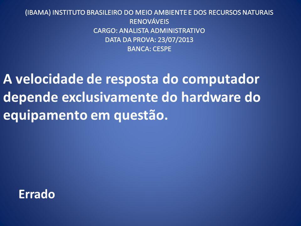 A velocidade de resposta do computador depende exclusivamente do hardware do equipamento em questão. (IBAMA) INSTITUTO BRASILEIRO DO MEIO AMBIENTE E D