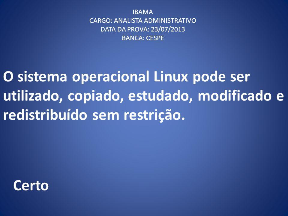 O sistema operacional Linux pode ser utilizado, copiado, estudado, modificado e redistribuído sem restrição. IBAMA CARGO: ANALISTA ADMINISTRATIVO DATA