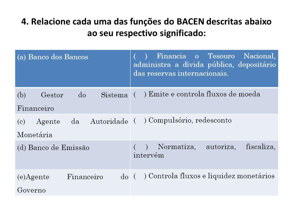4. Relacione cada uma das funções do BACEN descritas abaixo ao seu respectivo significado: (a) Banco dos Bancos ( ) Financia o Tesouro Nacional, admin