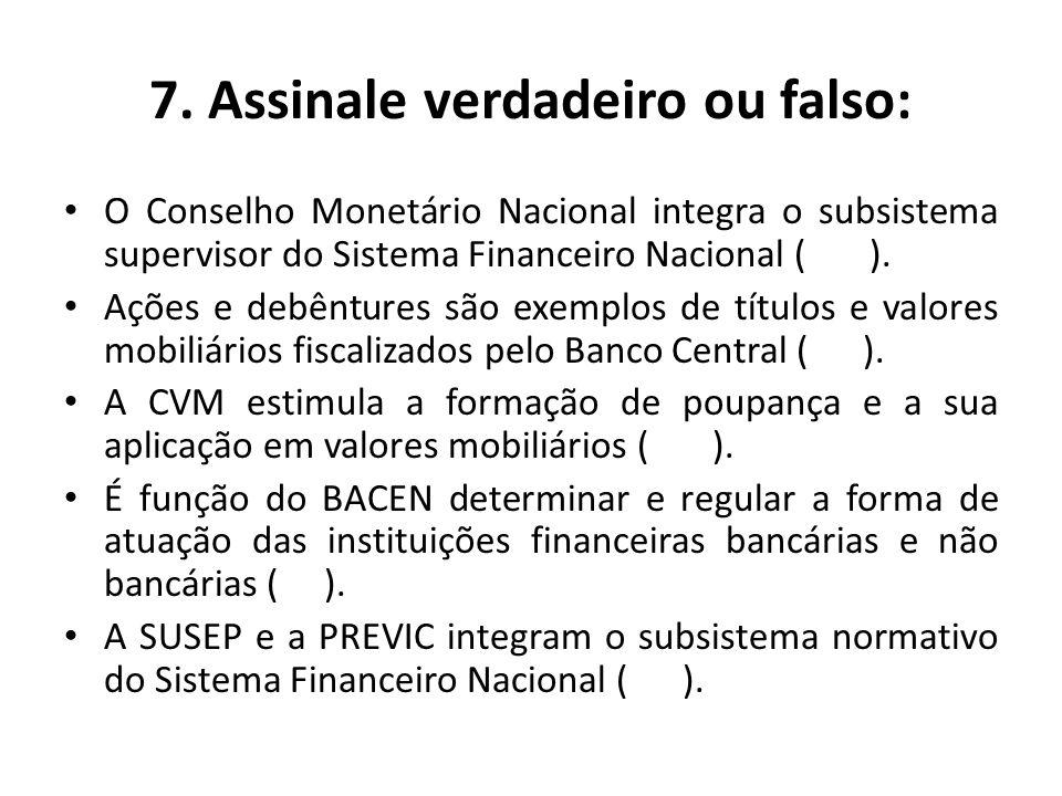 7. Assinale verdadeiro ou falso: O Conselho Monetário Nacional integra o subsistema supervisor do Sistema Financeiro Nacional ( ). Ações e debêntures