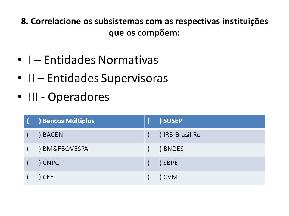 8. Correlacione os subsistemas com as respectivas instituições que os compõem: I – Entidades Normativas II – Entidades Supervisoras III - Operadores (