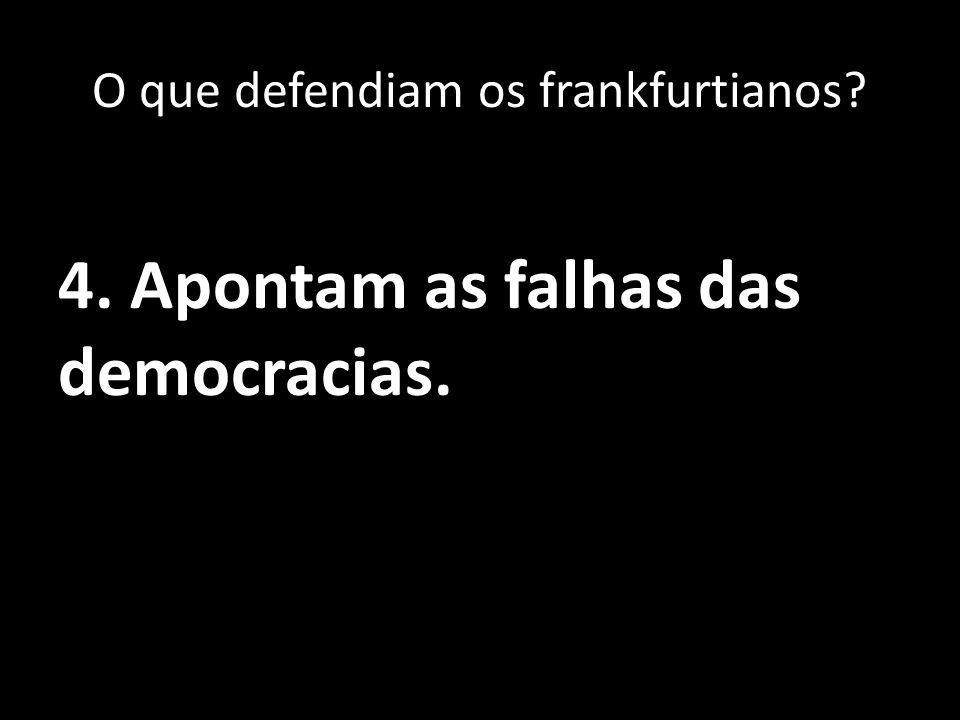 4. Apontam as falhas das democracias. O que defendiam os frankfurtianos?