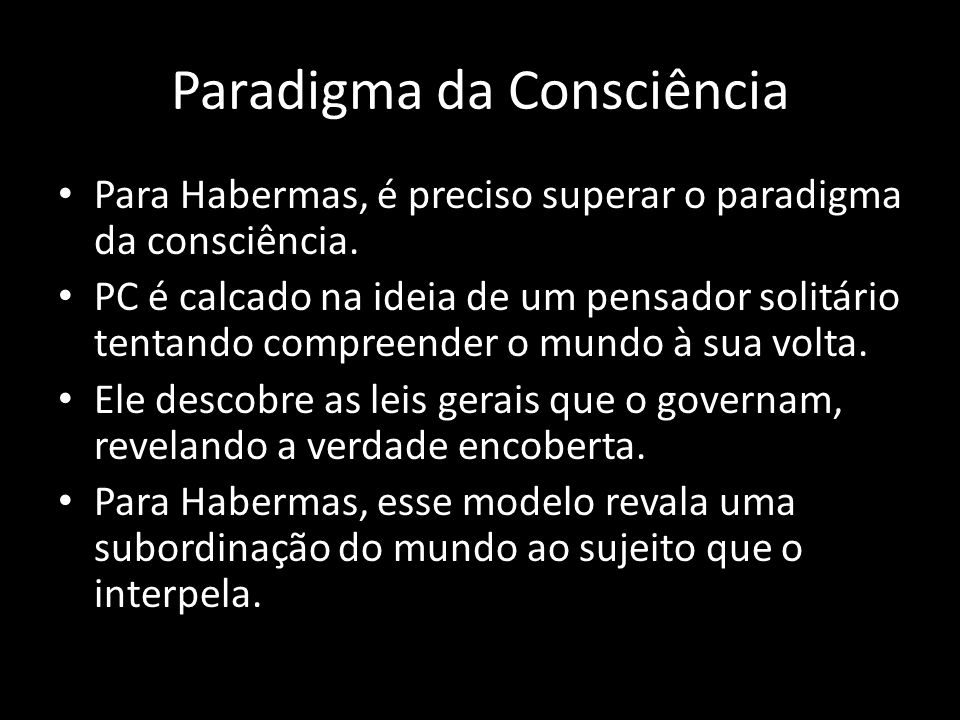 Paradigma da Consciência Para Habermas, é preciso superar o paradigma da consciência. PC é calcado na ideia de um pensador solitário tentando compreen