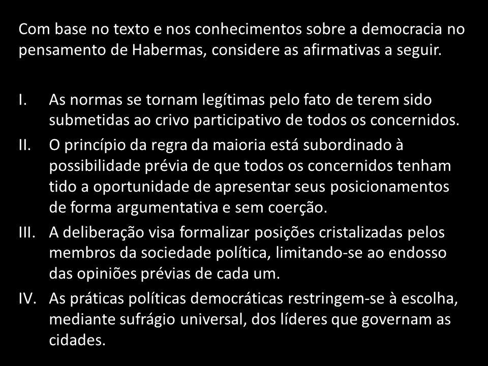 Com base no texto e nos conhecimentos sobre a democracia no pensamento de Habermas, considere as afirmativas a seguir. I.As normas se tornam legítimas