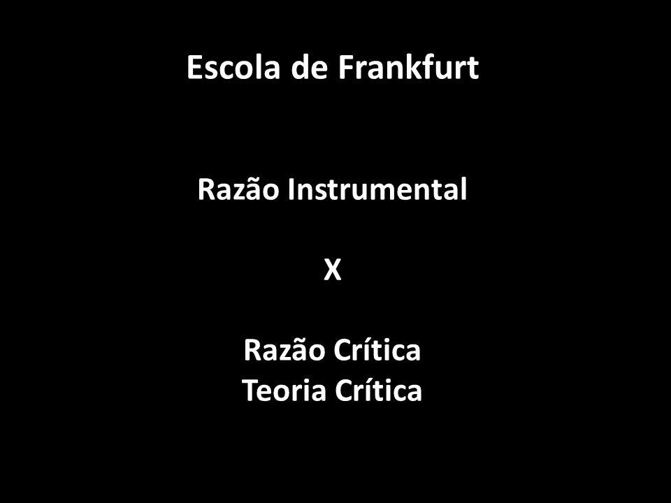 Escola de Frankfurt Razão Instrumental X Razão Crítica Teoria Crítica