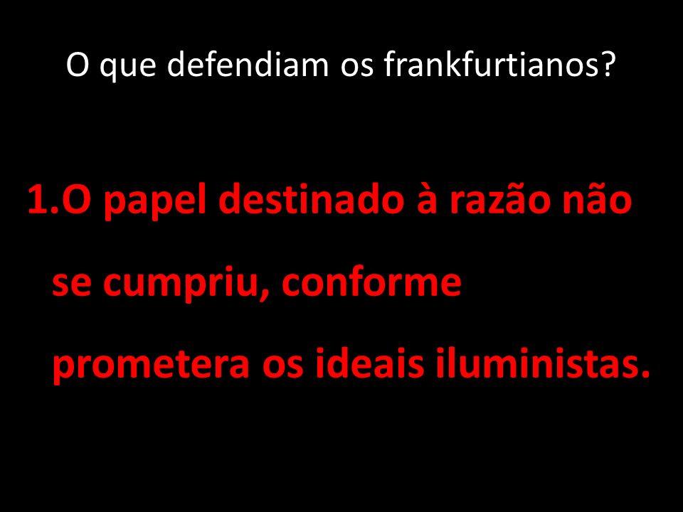 O que defendiam os frankfurtianos? 1.O papel destinado à razão não se cumpriu, conforme prometera os ideais iluministas.