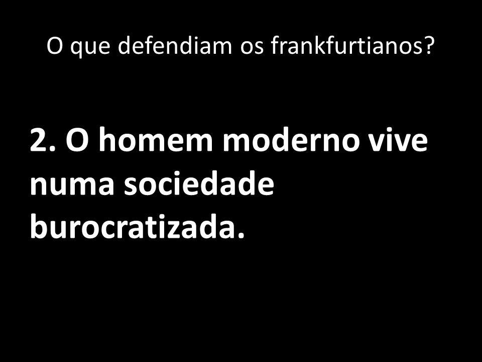 2. O homem moderno vive numa sociedade burocratizada. O que defendiam os frankfurtianos?