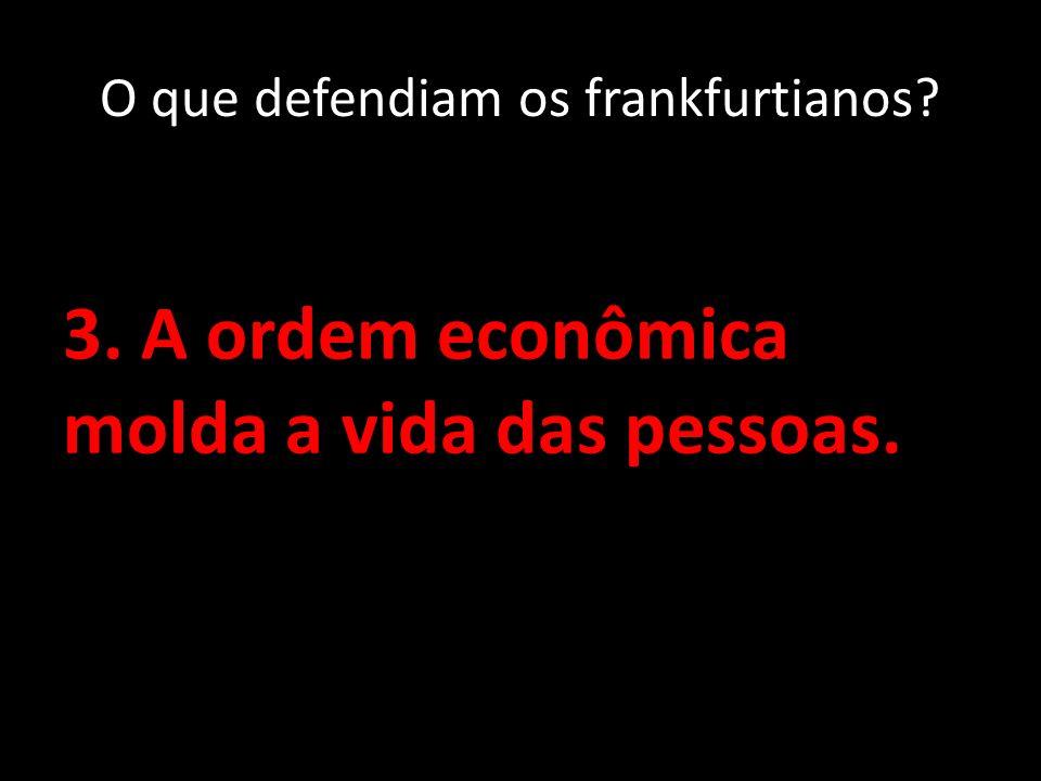 3. A ordem econômica molda a vida das pessoas. O que defendiam os frankfurtianos?