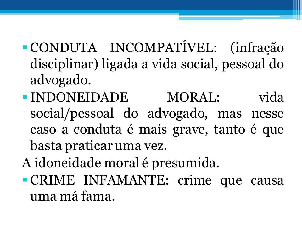 CONDUTA INCOMPATÍVEL: (infração disciplinar) ligada a vida social, pessoal do advogado. INDONEIDADE MORAL: vida social/pessoal do advogado, mas nesse