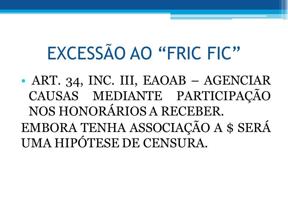EXCESSÃO AO FRIC FIC ART. 34, INC. III, EAOAB – AGENCIAR CAUSAS MEDIANTE PARTICIPAÇÃO NOS HONORÁRIOS A RECEBER. EMBORA TENHA ASSOCIAÇÃO A $ SERÁ UMA H
