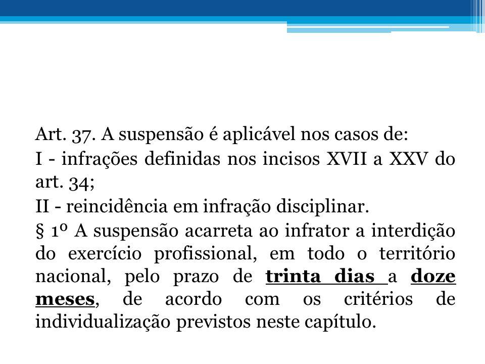 Art. 37. A suspensão é aplicável nos casos de: I - infrações definidas nos incisos XVII a XXV do art. 34; II - reincidência em infração disciplinar. §