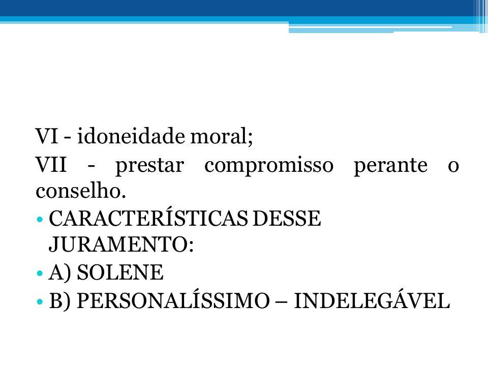 VI - idoneidade moral; VII - prestar compromisso perante o conselho. CARACTERÍSTICAS DESSE JURAMENTO: A) SOLENE B) PERSONALÍSSIMO – INDELEGÁVEL