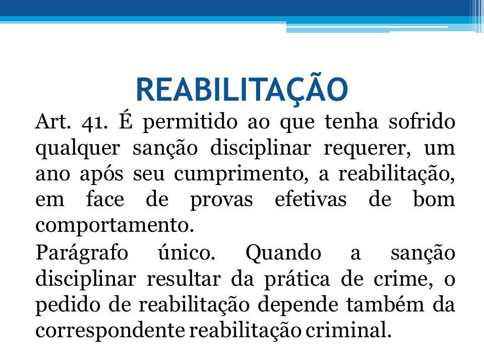 REABILITAÇÃO Art. 41. É permitido ao que tenha sofrido qualquer sanção disciplinar requerer, um ano após seu cumprimento, a reabilitação, em face de p