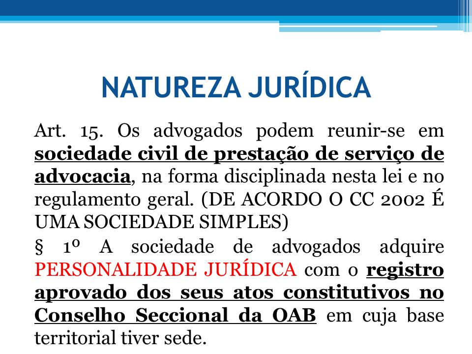 NATUREZA JURÍDICA Art. 15. Os advogados podem reunir-se em sociedade civil de prestação de serviço de advocacia, na forma disciplinada nesta lei e no