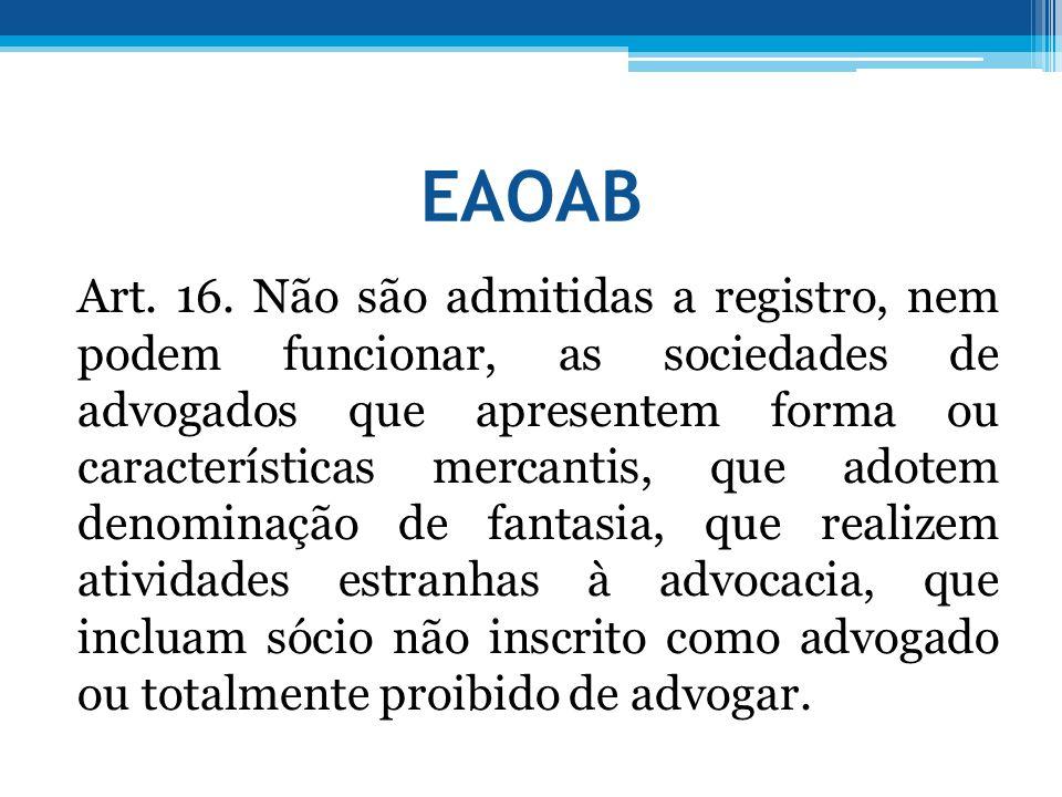 EAOAB Art. 16. Não são admitidas a registro, nem podem funcionar, as sociedades de advogados que apresentem forma ou características mercantis, que ad