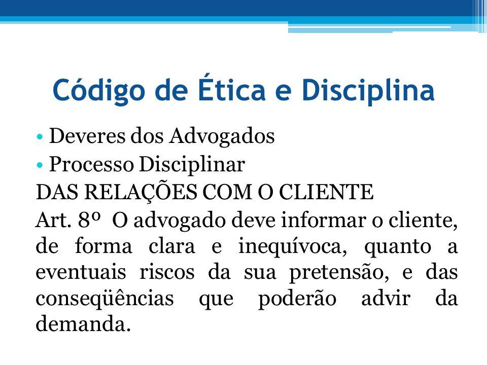 Código de Ética e Disciplina Deveres dos Advogados Processo Disciplinar DAS RELAÇÕES COM O CLIENTE Art. 8º O advogado deve informar o cliente, de form