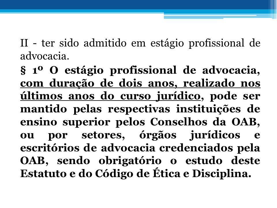 II - ter sido admitido em estágio profissional de advocacia. § 1º O estágio profissional de advocacia, com duração de dois anos, realizado nos últimos