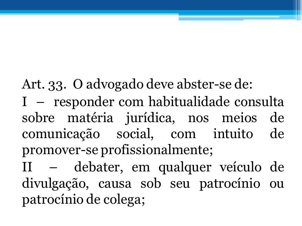 Art. 33. O advogado deve abster-se de: I – responder com habitualidade consulta sobre matéria jurídica, nos meios de comunicação social, com intuito d