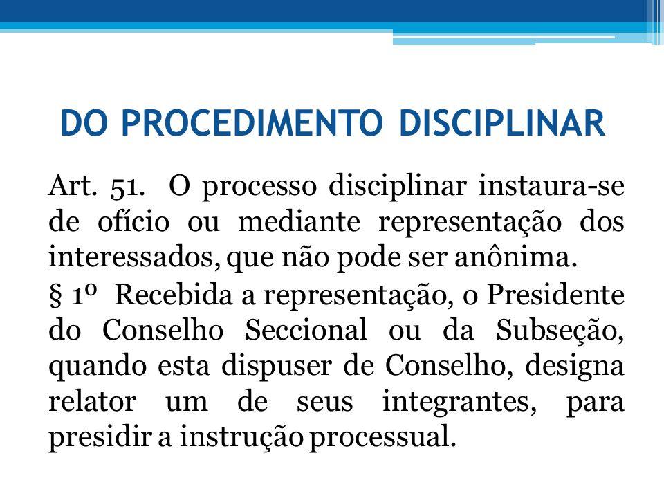 DO PROCEDIMENTO DISCIPLINAR Art. 51. O processo disciplinar instaura-se de ofício ou mediante representação dos interessados, que não pode ser anônima