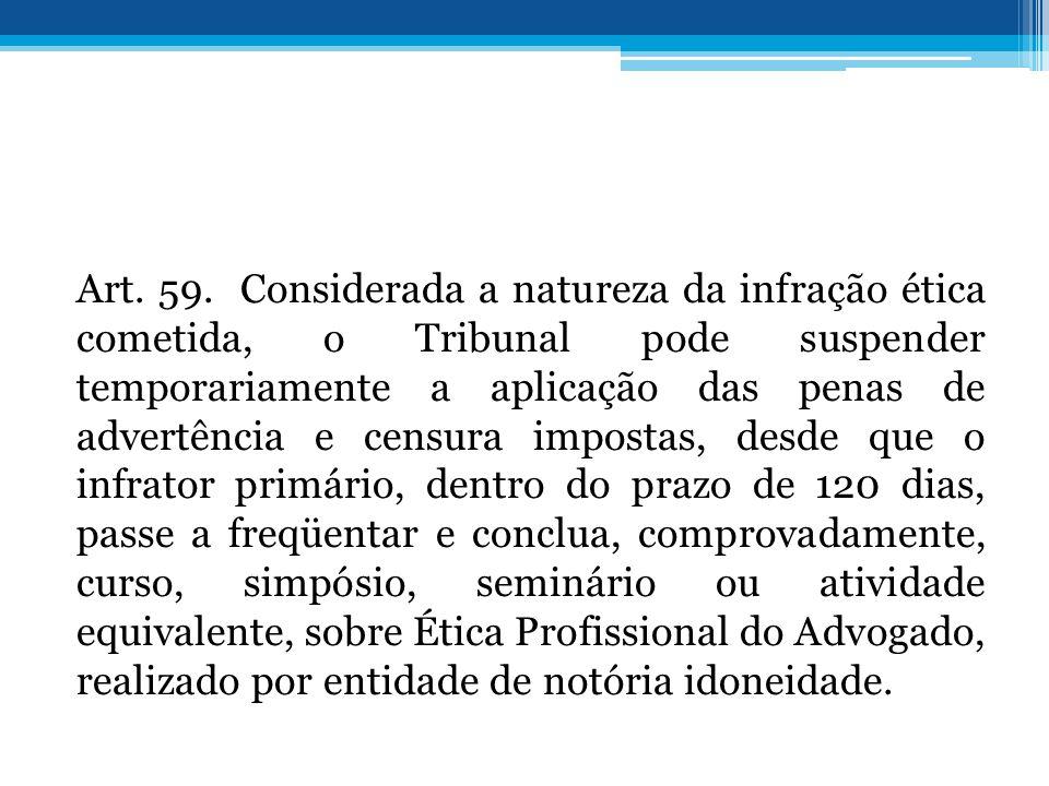 Art. 59. Considerada a natureza da infração ética cometida, o Tribunal pode suspender temporariamente a aplicação das penas de advertência e censura i