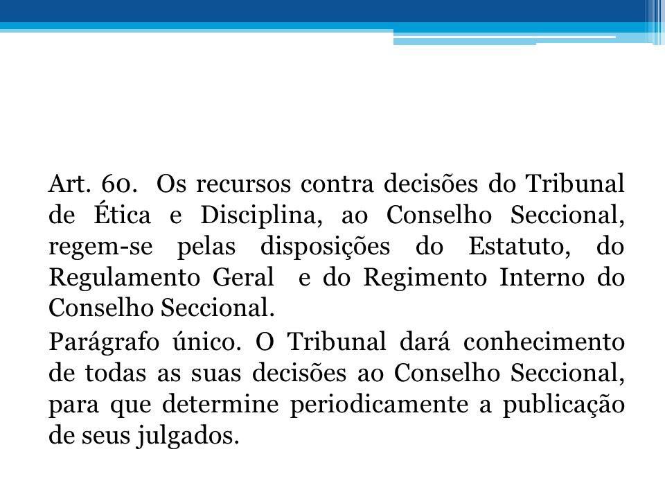 Art. 60. Os recursos contra decisões do Tribunal de Ética e Disciplina, ao Conselho Seccional, regem-se pelas disposições do Estatuto, do Regulamento