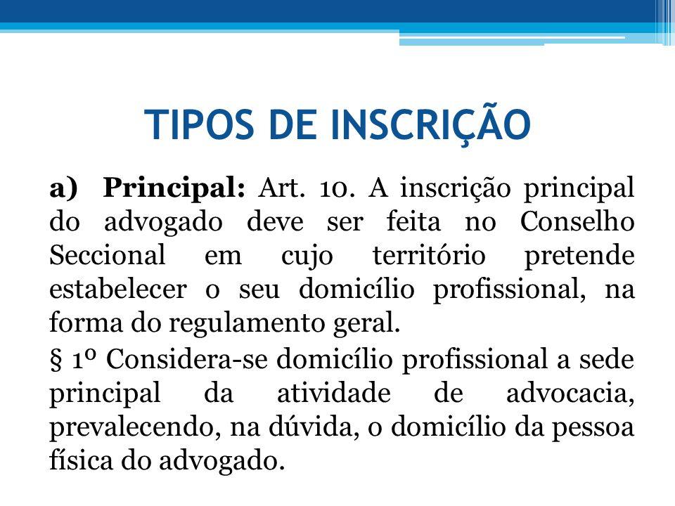 TIPOS DE INSCRIÇÃO a) Principal: Art. 10. A inscrição principal do advogado deve ser feita no Conselho Seccional em cujo território pretende estabelec