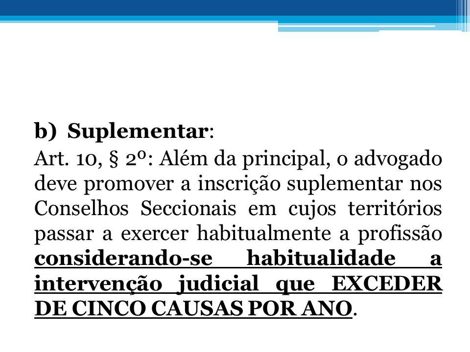 b) Suplementar: Art. 10, § 2º: Além da principal, o advogado deve promover a inscrição suplementar nos Conselhos Seccionais em cujos territórios passa
