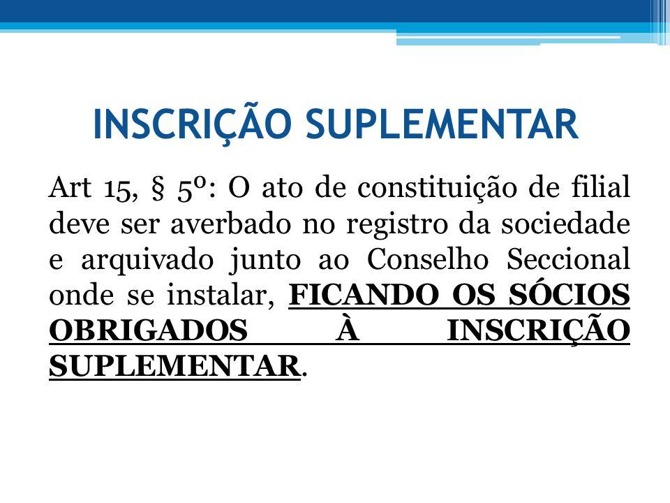 INSCRIÇÃO SUPLEMENTAR Art 15, § 5º: O ato de constituição de filial deve ser averbado no registro da sociedade e arquivado junto ao Conselho Seccional