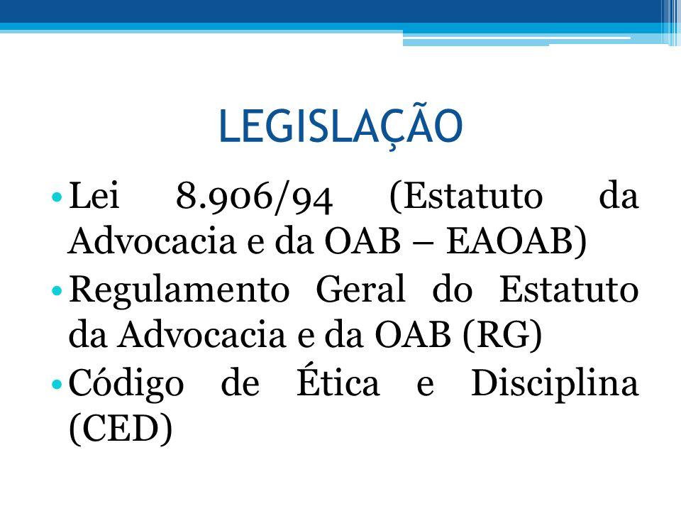 LEGISLAÇÃO Lei 8.906/94 (Estatuto da Advocacia e da OAB – EAOAB) Regulamento Geral do Estatuto da Advocacia e da OAB (RG) Código de Ética e Disciplina