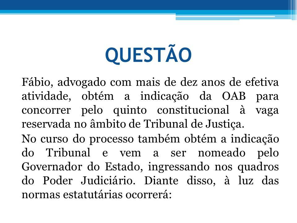 QUESTÃO Fábio, advogado com mais de dez anos de efetiva atividade, obtém a indicação da OAB para concorrer pelo quinto constitucional à vaga reservada