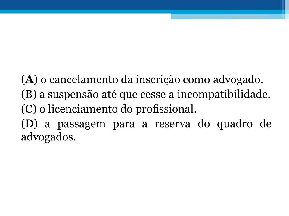 (A) o cancelamento da inscrição como advogado. (B) a suspensão até que cesse a incompatibilidade. (C) o licenciamento do prossional. (D) a passagem pa