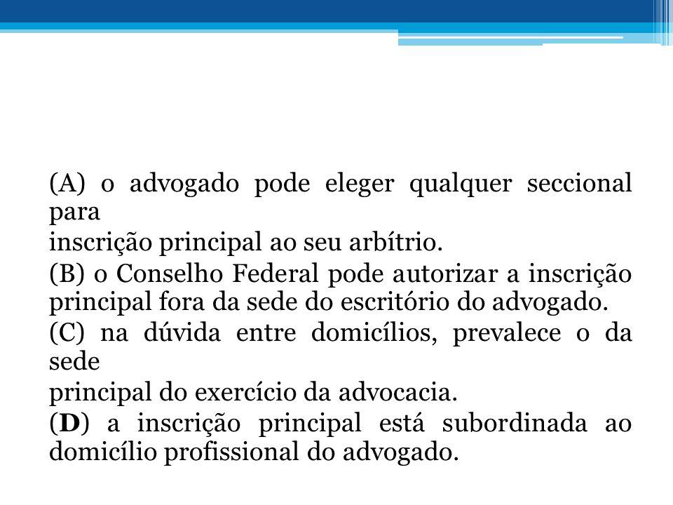 (A) o advogado pode eleger qualquer seccional para inscrição principal ao seu arbítrio. (B) o Conselho Federal pode autorizar a inscrição principal fo