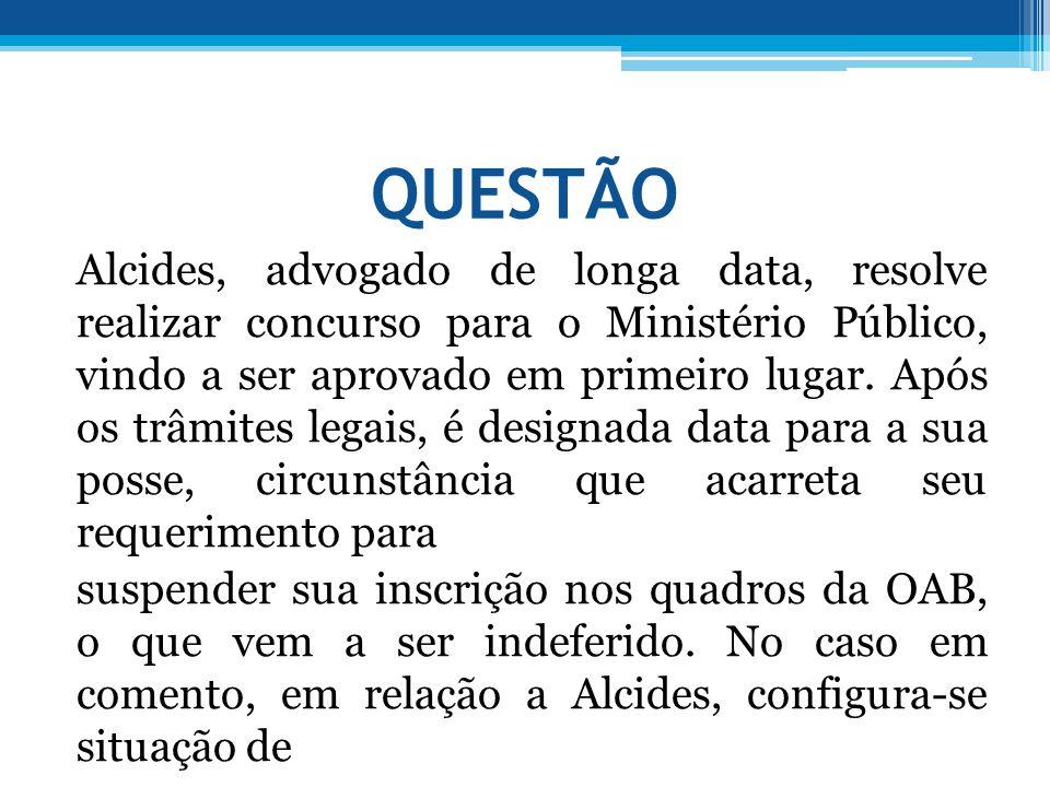 QUESTÃO Alcides, advogado de longa data, resolve realizar concurso para o Ministério Público, vindo a ser aprovado em primeiro lugar. Após os trâmites