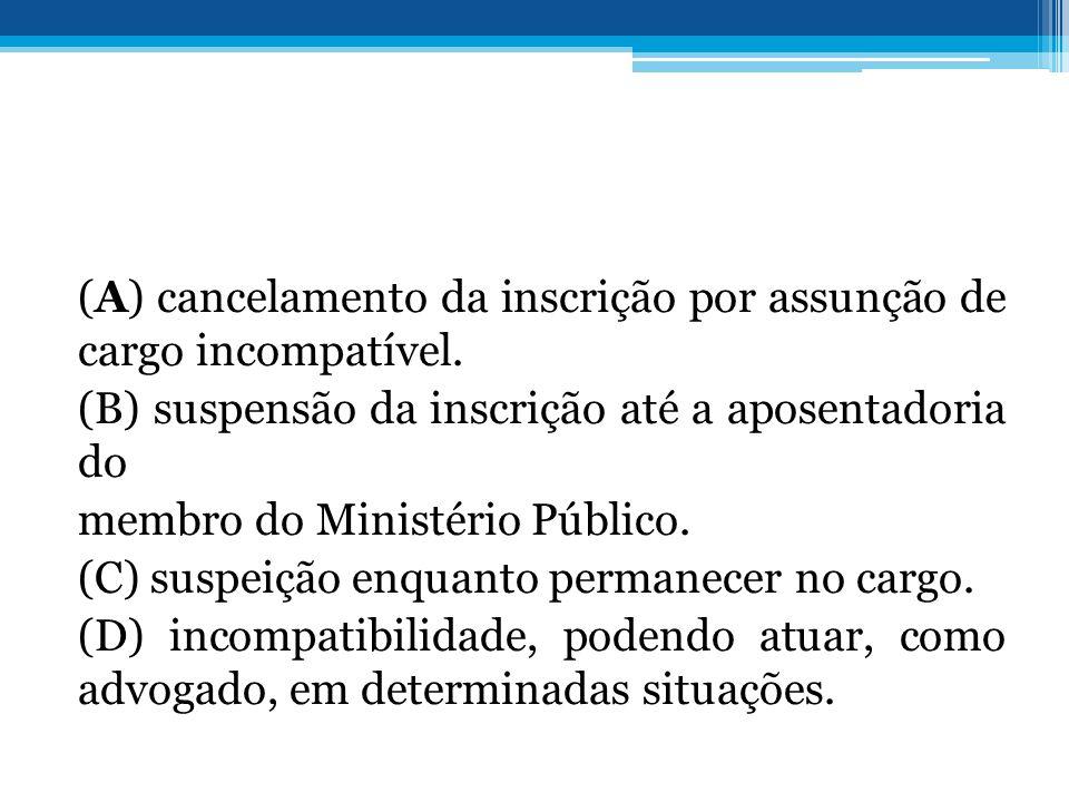 (A) cancelamento da inscrição por assunção de cargo incompatível. (B) suspensão da inscrição até a aposentadoria do membro do Ministério Público. (C)