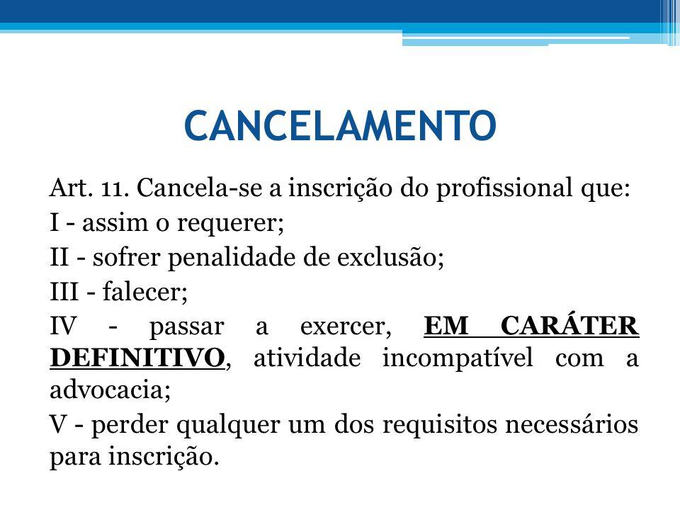 CANCELAMENTO Art. 11. Cancela-se a inscrição do profissional que: I - assim o requerer; II - sofrer penalidade de exclusão; III - falecer; IV - passar