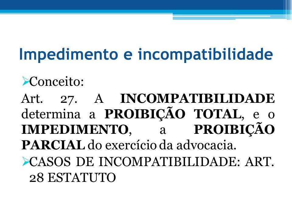 Impedimento e incompatibilidade Conceito: Art. 27. A INCOMPATIBILIDADE determina a PROIBIÇÃO TOTAL, e o IMPEDIMENTO, a PROIBIÇÃO PARCIAL do exercício