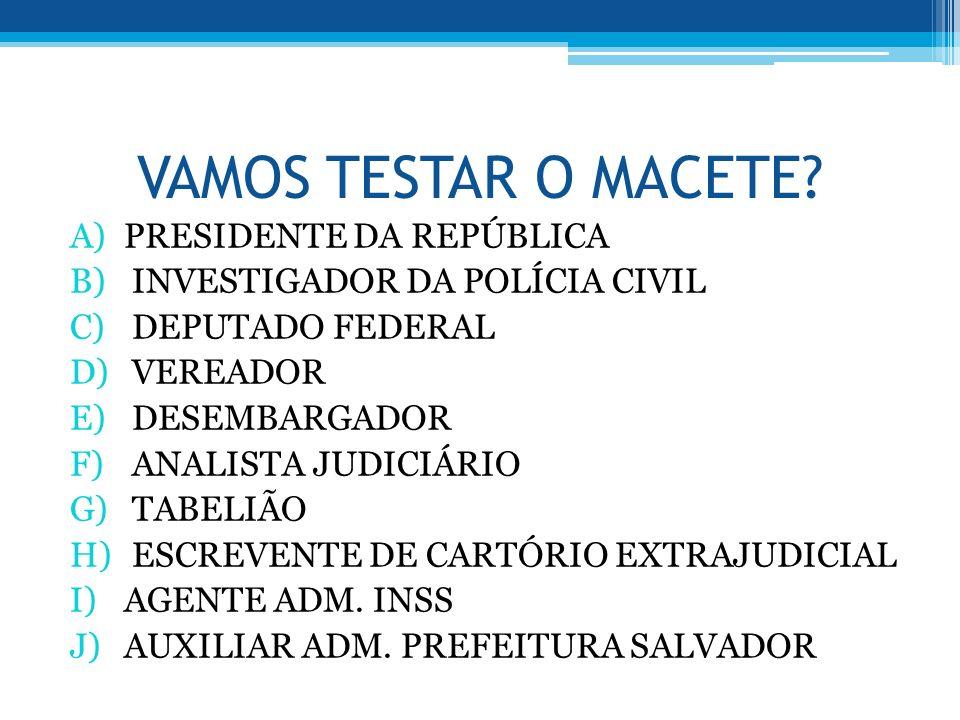 VAMOS TESTAR O MACETE? A)PRESIDENTE DA REPÚBLICA B) INVESTIGADOR DA POLÍCIA CIVIL C) DEPUTADO FEDERAL D) VEREADOR E) DESEMBARGADOR F) ANALISTA JUDICIÁ