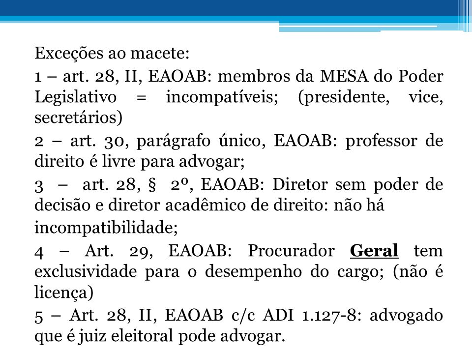 Exceções ao macete: 1 – art. 28, II, EAOAB: membros da MESA do Poder Legislativo = incompatíveis; (presidente, vice, secretários) 2 – art. 30, parágra