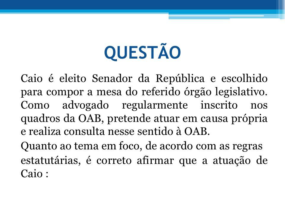 QUESTÃO Caio é eleito Senador da República e escolhido para compor a mesa do referido órgão legislativo. Como advogado regularmente inscrito nos quadr