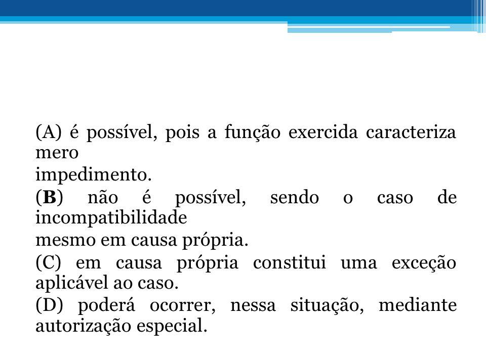 (A) é possível, pois a função exercida caracteriza mero impedimento. (B) não é possível, sendo o caso de incompatibilidade mesmo em causa própria. (C)