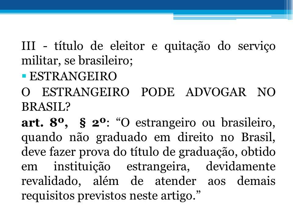 III - título de eleitor e quitação do serviço militar, se brasileiro; ESTRANGEIRO O ESTRANGEIRO PODE ADVOGAR NO BRASIL? art. 8º, § 2º: O estrangeiro o