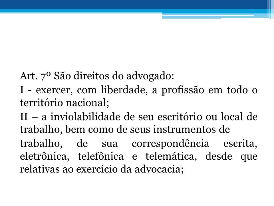 Art. 7º São direitos do advogado: I - exercer, com liberdade, a profissão em todo o território nacional; II – a inviolabilidade de seu escritório ou l