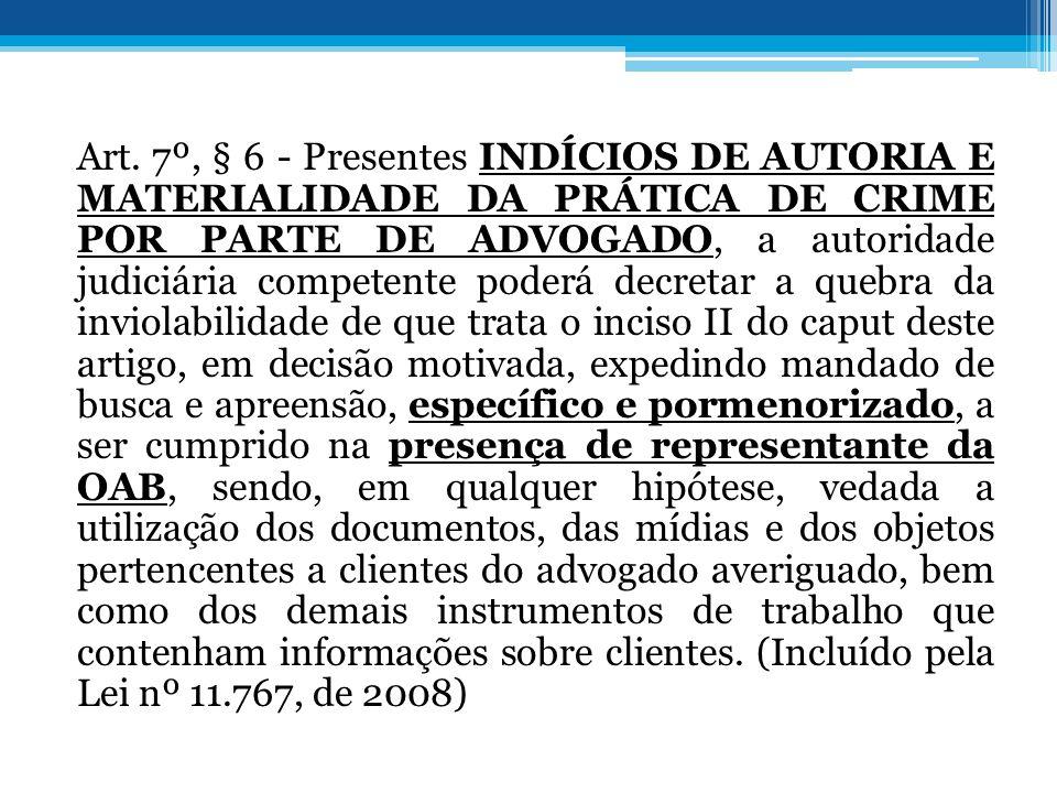 Art. 7º, § 6 - Presentes INDÍCIOS DE AUTORIA E MATERIALIDADE DA PRÁTICA DE CRIME POR PARTE DE ADVOGADO, a autoridade judiciária competente poderá decr