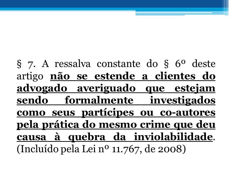 § 7. A ressalva constante do § 6º deste artigo não se estende a clientes do advogado averiguado que estejam sendo formalmente investigados como seus p